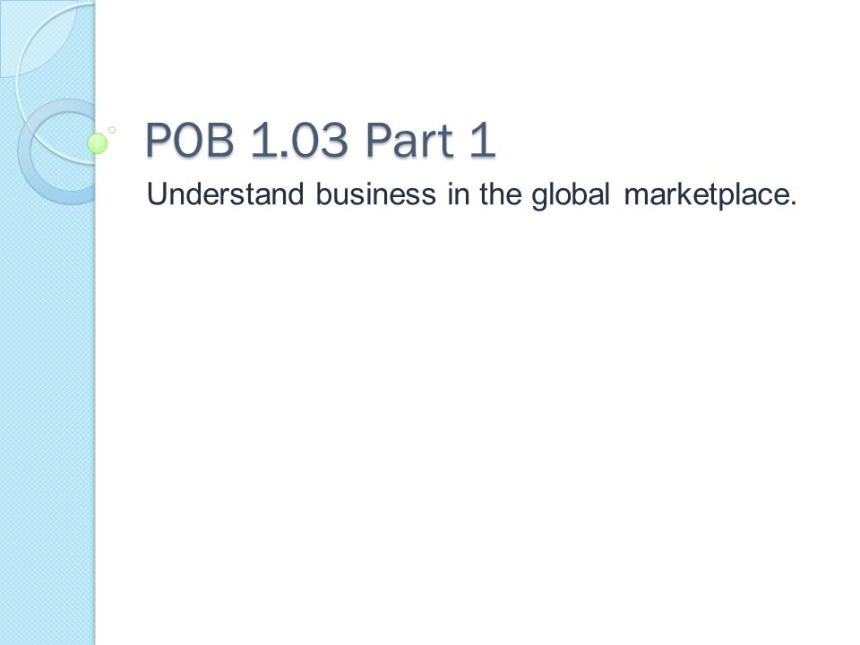POB 1.03 Part 1 Understand business in the global marketplace.