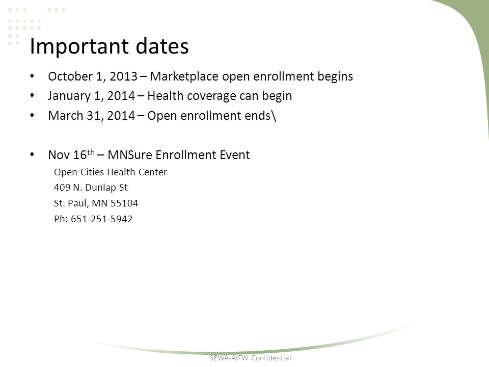 Important dates October 1, 2013 – Marketplace open enrollment begins January 1, 2014 – Health coverage can begin March 31, 2014 – Open enrollment ends\ Nov 16 th – MNSure Enrollment Event Open Cities Health Center 409 N.