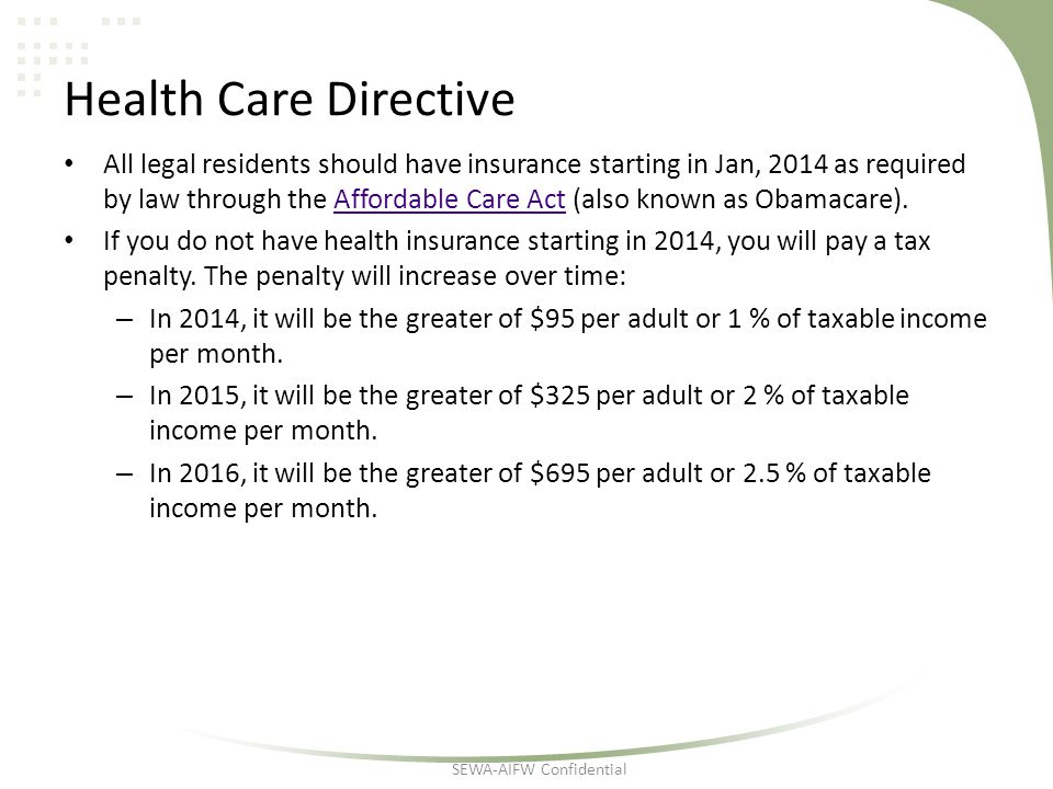 Health Care Directive All legal residents should have insurance starting in Jan, 2014 as required by law through the Affordable Care Act (also known as Obamacare).Affordable Care Act If you do not have health insurance starting in 2014, you will pay a tax penalty.