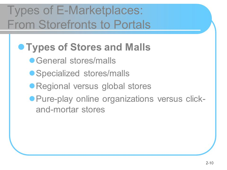 2-10 Types of E-Marketplaces: From Storefronts to Portals Types of Stores and Malls General stores/malls Specialized stores/malls Regional versus global stores Pure-play online organizations versus click- and-mortar stores