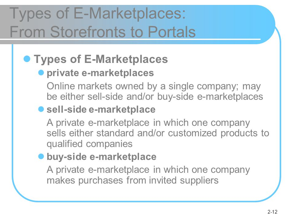 2-12 Types of E-Marketplaces: From Storefronts to Portals Types of E-Marketplaces private e-marketplaces Online markets owned by a single company; may be either sell-side and/or buy-side e-marketplaces sell-side e-marketplace A private e-marketplace in which one company sells either standard and/or customized products to qualified companies buy-side e-marketplace A private e-marketplace in which one company makes purchases from invited suppliers