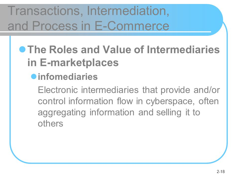 2-18 Transactions, Intermediation, and Process in E-Commerce The Roles and Value of Intermediaries in E-marketplaces infomediaries Electronic intermediaries that provide and/or control information flow in cyberspace, often aggregating information and selling it to others