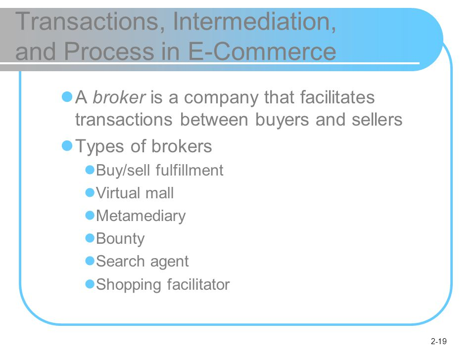 2-19 Transactions, Intermediation, and Process in E-Commerce A broker is a company that facilitates transactions between buyers and sellers Types of brokers Buy/sell fulfillment Virtual mall Metamediary Bounty Search agent Shopping facilitator