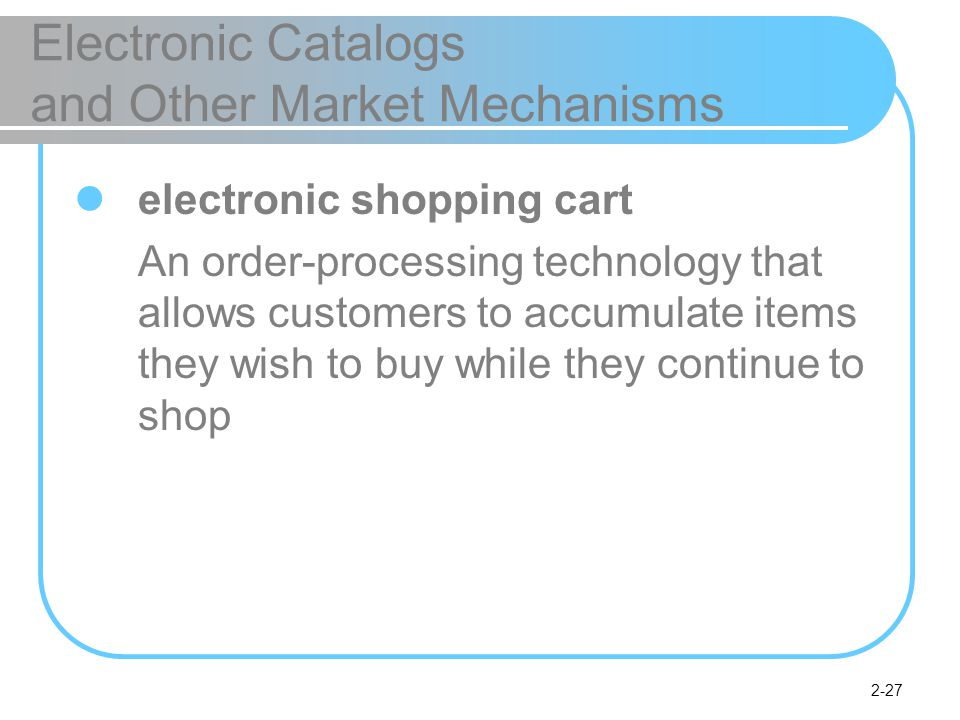 2-27 Electronic Catalogs and Other Market Mechanisms electronic shopping cart An order-processing technology that allows customers to accumulate items they wish to buy while they continue to shop