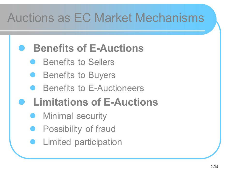 2-34 Auctions as EC Market Mechanisms Benefits of E-Auctions Benefits to Sellers Benefits to Buyers Benefits to E-Auctioneers Limitations of E-Auctions Minimal security Possibility of fraud Limited participation