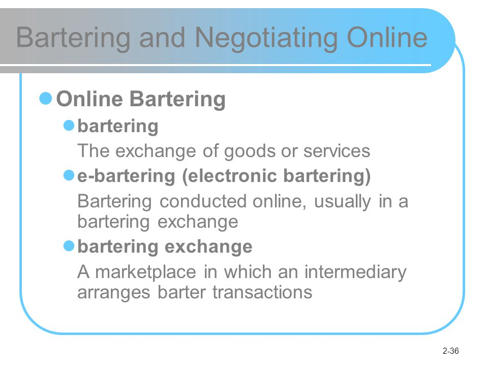 2-36 Bartering and Negotiating Online Online Bartering bartering The exchange of goods or services e-bartering (electronic bartering) Bartering conducted online, usually in a bartering exchange bartering exchange A marketplace in which an intermediary arranges barter transactions