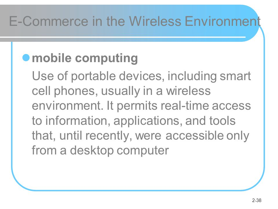 2-38 E-Commerce in the Wireless Environment mobile computing Use of portable devices, including smart cell phones, usually in a wireless environment.