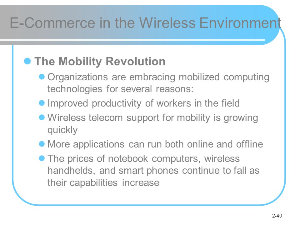 2-40 E-Commerce in the Wireless Environment The Mobility Revolution Organizations are embracing mobilized computing technologies for several reasons: Improved productivity of workers in the field Wireless telecom support for mobility is growing quickly More applications can run both online and offline The prices of notebook computers, wireless handhelds, and smart phones continue to fall as their capabilities increase
