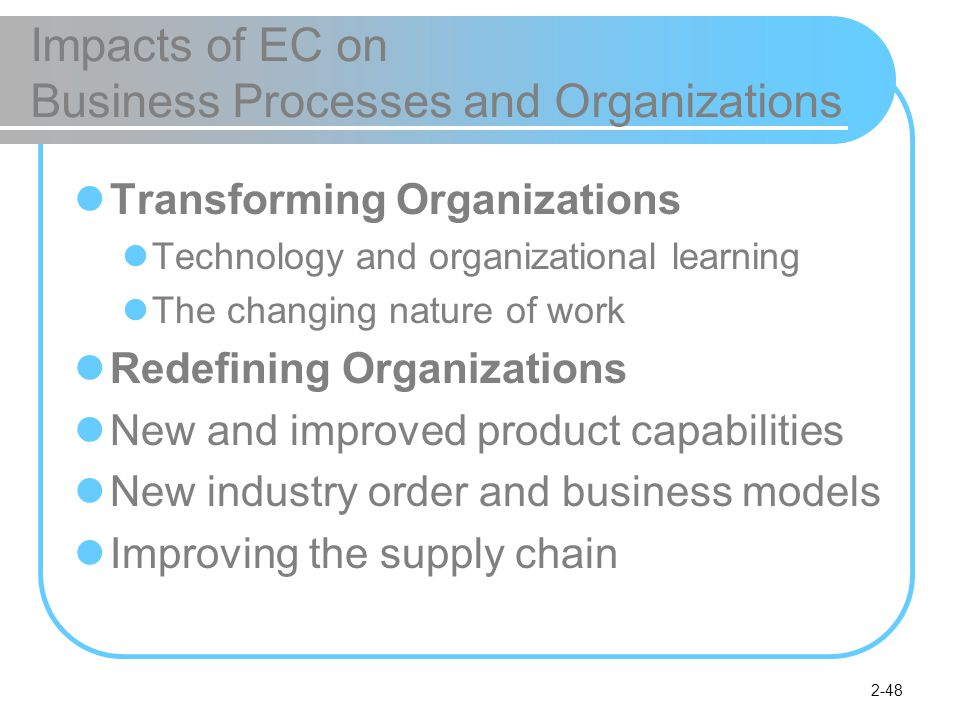 2-48 Impacts of EC on Business Processes and Organizations Transforming Organizations Technology and organizational learning The changing nature of work Redefining Organizations New and improved product capabilities New industry order and business models Improving the supply chain