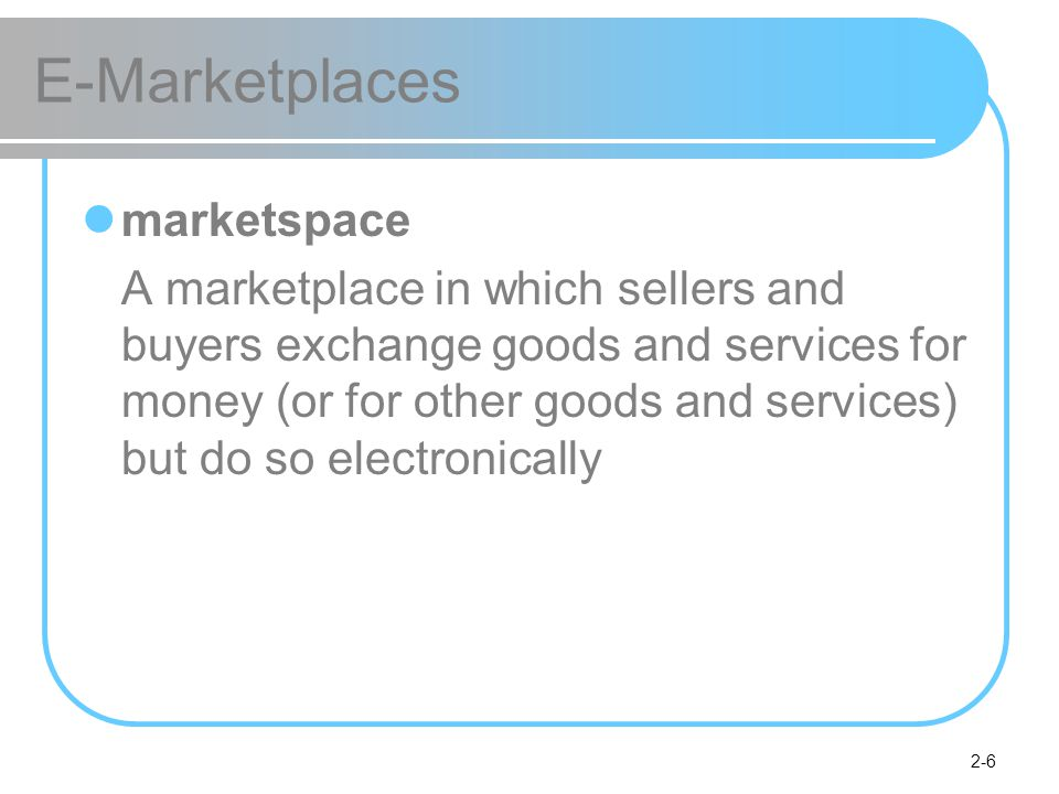 2-6 E-Marketplaces marketspace A marketplace in which sellers and buyers exchange goods and services for money (or for other goods and services) but do so electronically