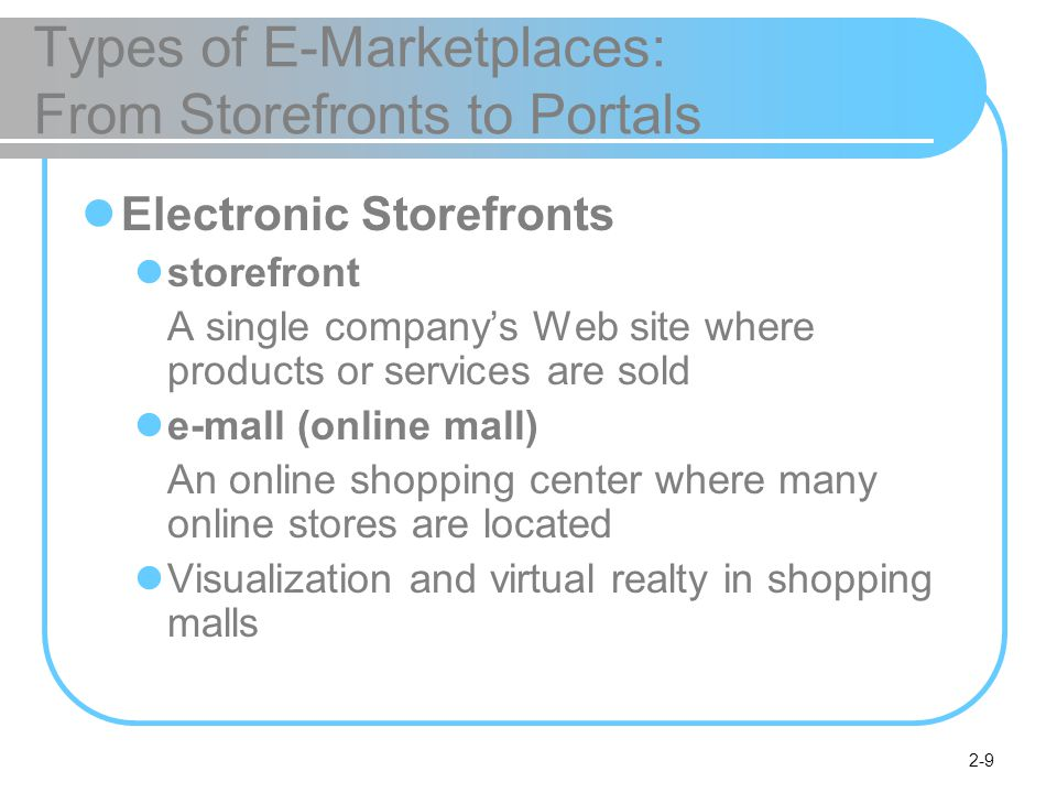 2-9 Types of E-Marketplaces: From Storefronts to Portals Electronic Storefronts storefront A single company's Web site where products or services are sold e-mall (online mall) An online shopping center where many online stores are located Visualization and virtual realty in shopping malls