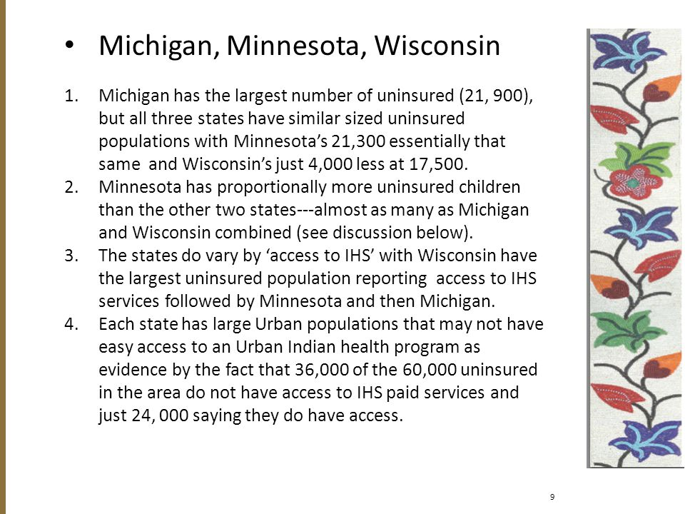 Michigan, Minnesota, Wisconsin 1.Michigan has the largest number of uninsured (21, 900), but all three states have similar sized uninsured populations with Minnesota's 21,300 essentially that same and Wisconsin's just 4,000 less at 17,500.