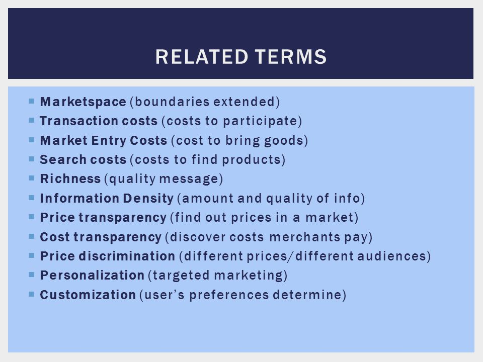  Marketspace (boundaries extended)  Transaction costs (costs to participate)  Market Entry Costs (cost to bring goods)  Search costs (costs to fin