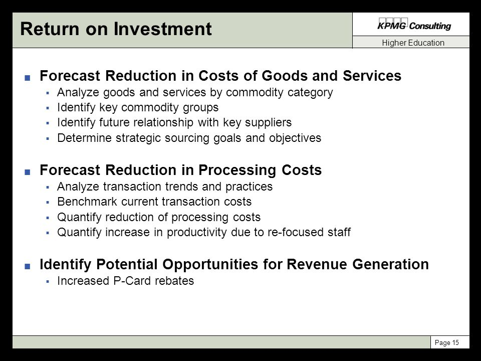 Higher Education Page 15 Return on Investment n Forecast Reduction in Costs of Goods and Services  Analyze goods and services by commodity category  Identify key commodity groups  Identify future relationship with key suppliers  Determine strategic sourcing goals and objectives n Forecast Reduction in Processing Costs  Analyze transaction trends and practices  Benchmark current transaction costs  Quantify reduction of processing costs  Quantify increase in productivity due to re-focused staff n Identify Potential Opportunities for Revenue Generation  Increased P-Card rebates
