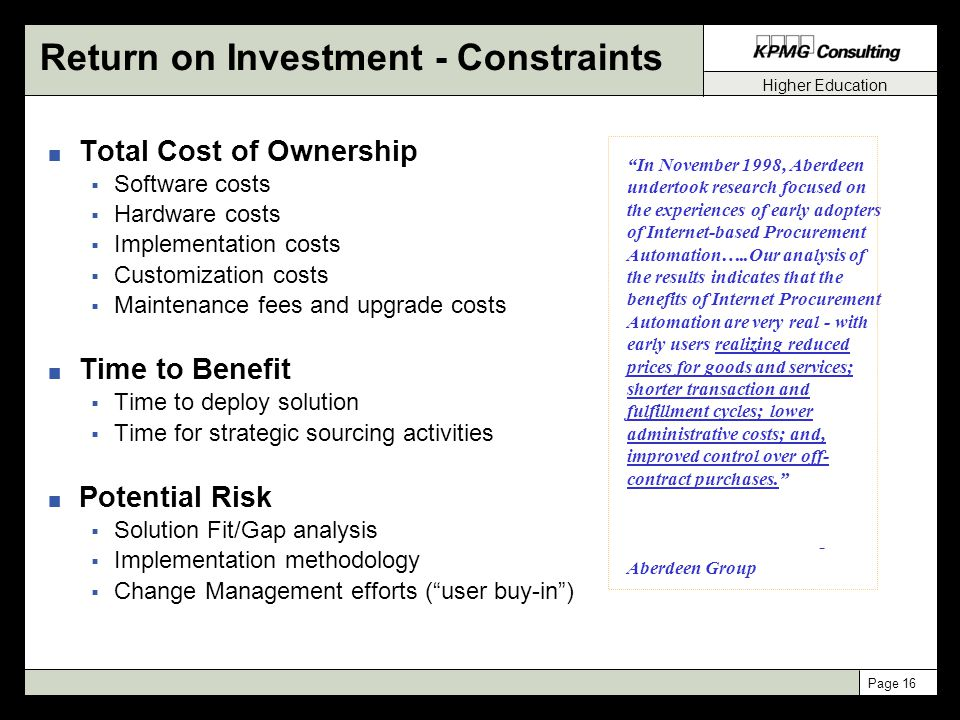 Higher Education Page 16 Return on Investment - Constraints n Total Cost of Ownership  Software costs  Hardware costs  Implementation costs  Customization costs  Maintenance fees and upgrade costs n Time to Benefit  Time to deploy solution  Time for strategic sourcing activities n Potential Risk  Solution Fit/Gap analysis  Implementation methodology  Change Management efforts ( user buy-in ) In November 1998, Aberdeen undertook research focused on the experiences of early adopters of Internet-based Procurement Automation…..Our analysis of the results indicates that the benefits of Internet Procurement Automation are very real - with early users realizing reduced prices for goods and services; shorter transaction and fulfillment cycles; lower administrative costs; and, improved control over off- contract purchases. - Aberdeen Group