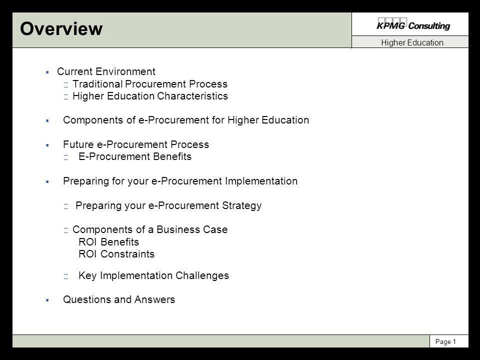 Higher Education Page 1 Overview  Current Environment Traditional Procurement Process Higher Education Characteristics  Components of e-Procurement for Higher Education  Future e-Procurement Process E-Procurement Benefits  Preparing for your e-Procurement Implementation Preparing your e-Procurement Strategy Components of a Business Case ROI Benefits ROI Constraints Key Implementation Challenges  Questions and Answers