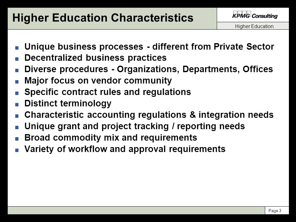 Higher Education Page 3 Unique Business Processes Higher Education Characteristics n Unique business processes - different from Private Sector n Decentralized business practices n Diverse procedures - Organizations, Departments, Offices n Major focus on vendor community n Specific contract rules and regulations n Distinct terminology n Characteristic accounting regulations & integration needs n Unique grant and project tracking / reporting needs n Broad commodity mix and requirements n Variety of workflow and approval requirements