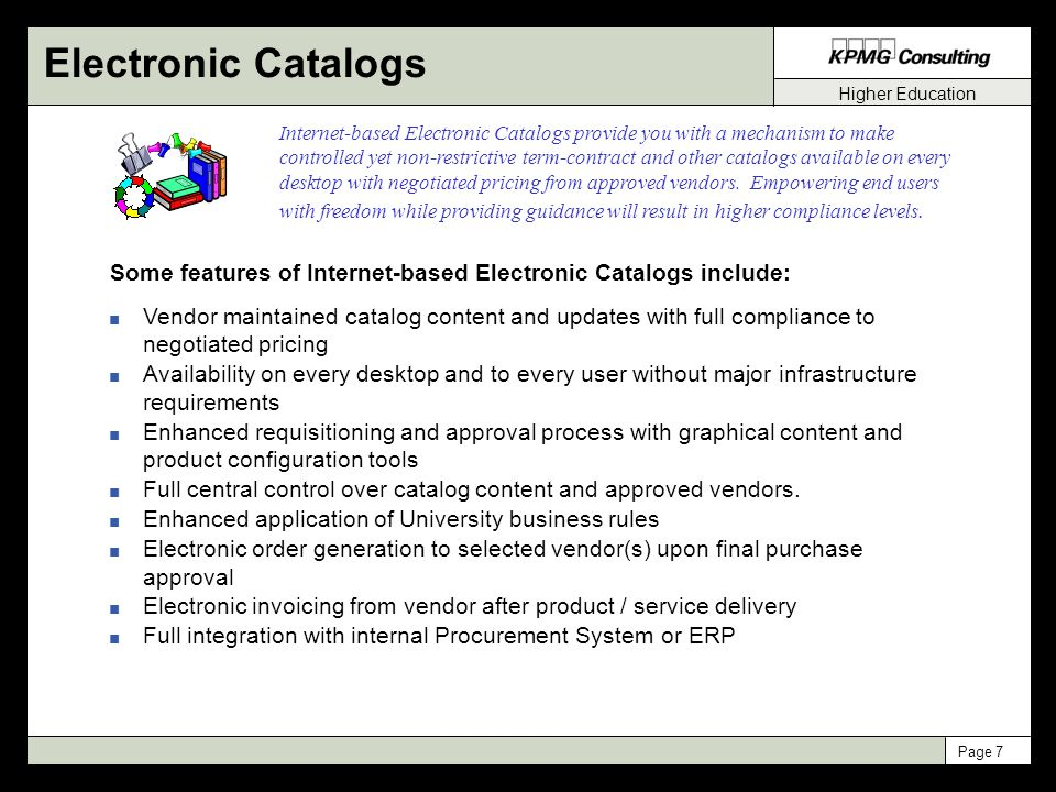 Higher Education Page 7 Internet-based Electronic Catalogs provide you with a mechanism to make controlled yet non-restrictive term-contract and other catalogs available on every desktop with negotiated pricing from approved vendors.