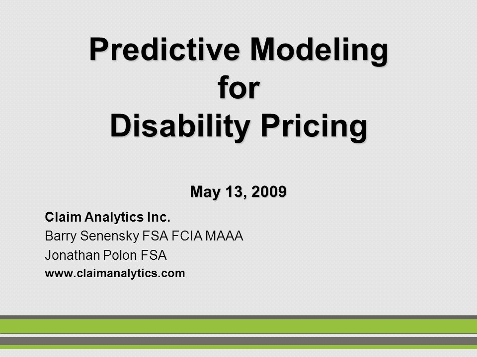 Predictive Modeling for Disability Pricing May 13, 2009 Claim Analytics Inc.