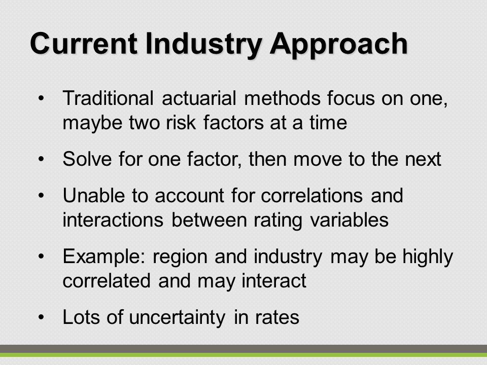 Traditional actuarial methods focus on one, maybe two risk factors at a time Solve for one factor, then move to the next Unable to account for correlations and interactions between rating variables Example: region and industry may be highly correlated and may interact Lots of uncertainty in rates Current Industry Approach