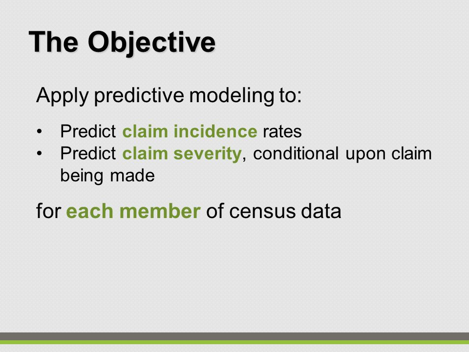 Apply predictive modeling to: Predict claim incidence rates Predict claim severity, conditional upon claim being made for each member of census data The Objective