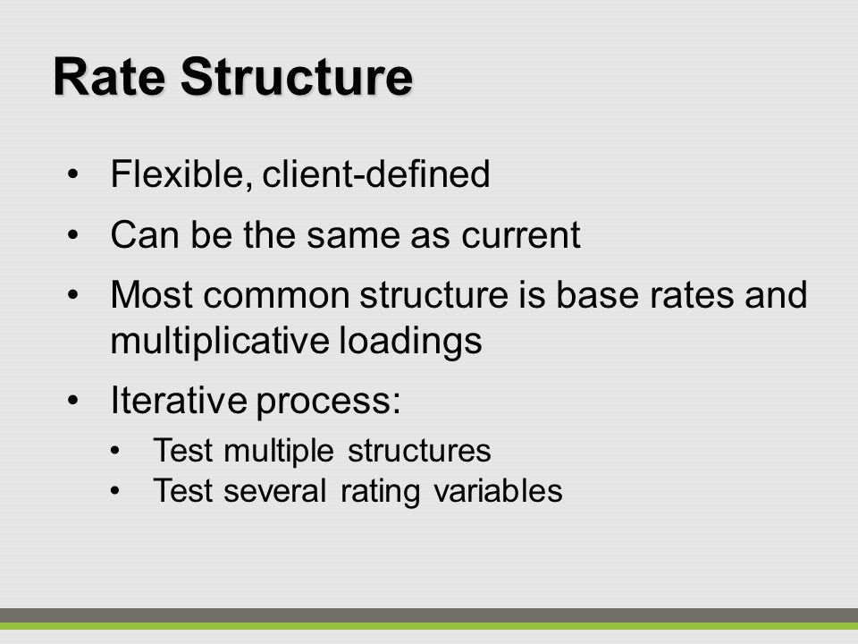 Flexible, client-defined Can be the same as current Most common structure is base rates and multiplicative loadings Iterative process: Test multiple structures Test several rating variables Rate Structure