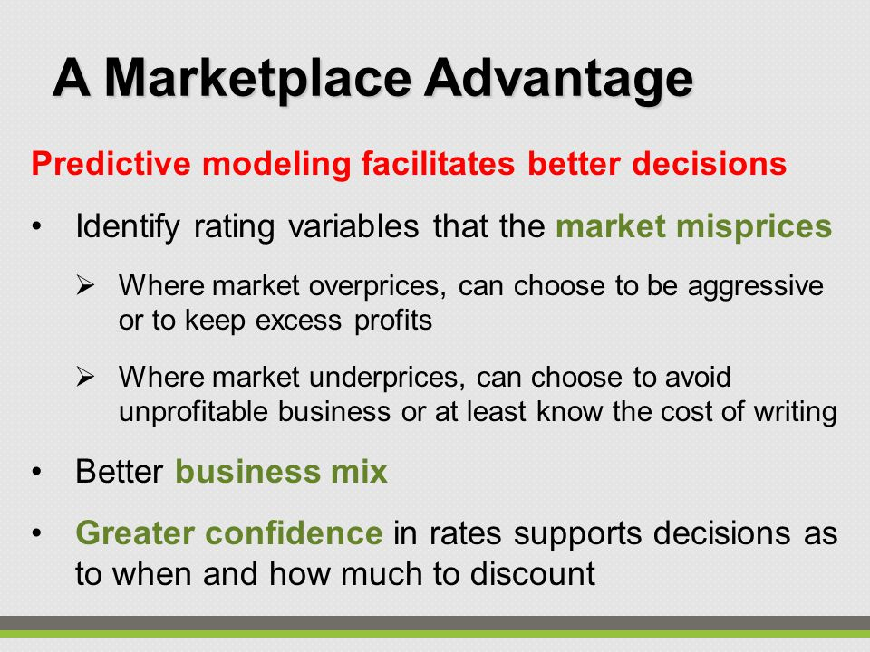 Predictive modeling facilitates better decisions Identify rating variables that the market misprices  Where market overprices, can choose to be aggressive or to keep excess profits  Where market underprices, can choose to avoid unprofitable business or at least know the cost of writing Better business mix Greater confidence in rates supports decisions as to when and how much to discount A Marketplace Advantage