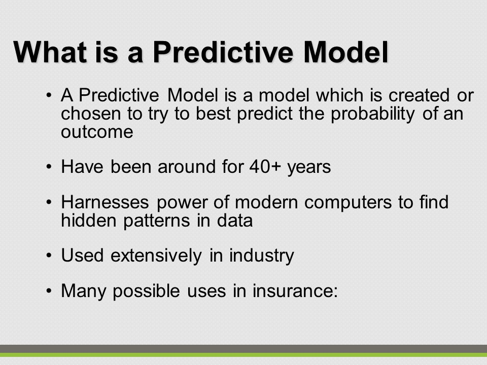 What is a Predictive Model A Predictive Model is a model which is created or chosen to try to best predict the probability of an outcome Have been around for 40+ years Harnesses power of modern computers to find hidden patterns in data Used extensively in industry Many possible uses in insurance: