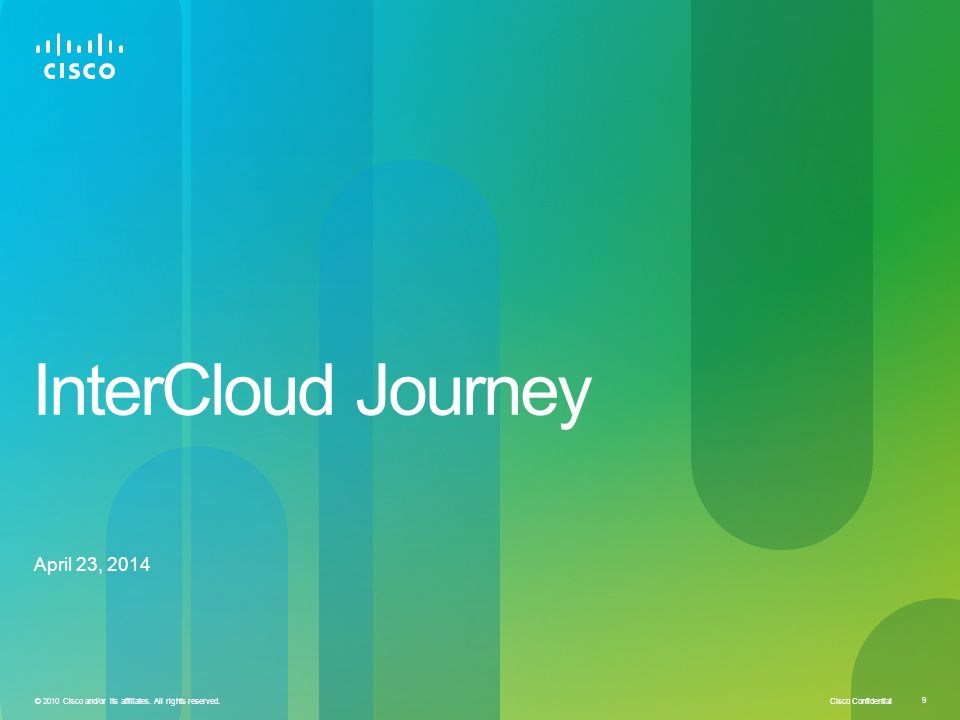 © 2010 Cisco and/or its affiliates. All rights reserved. 9 InterCloud Journey April 23, 2014