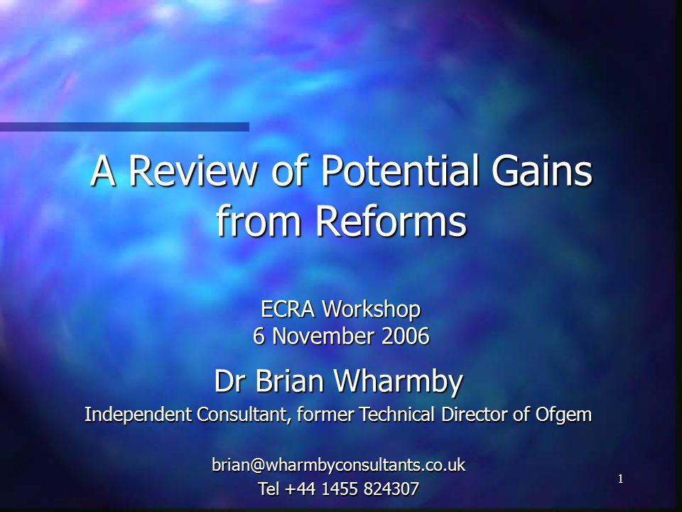 1 A Review of Potential Gains from Reforms ECRA Workshop 6 November 2006 Dr Brian Wharmby Independent Consultant, former Technical Director of Ofgem Tel