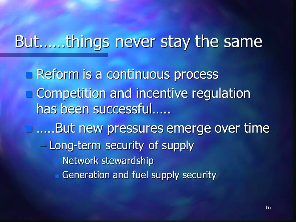 16 But……things never stay the same n Reform is a continuous process n Competition and incentive regulation has been successful…..