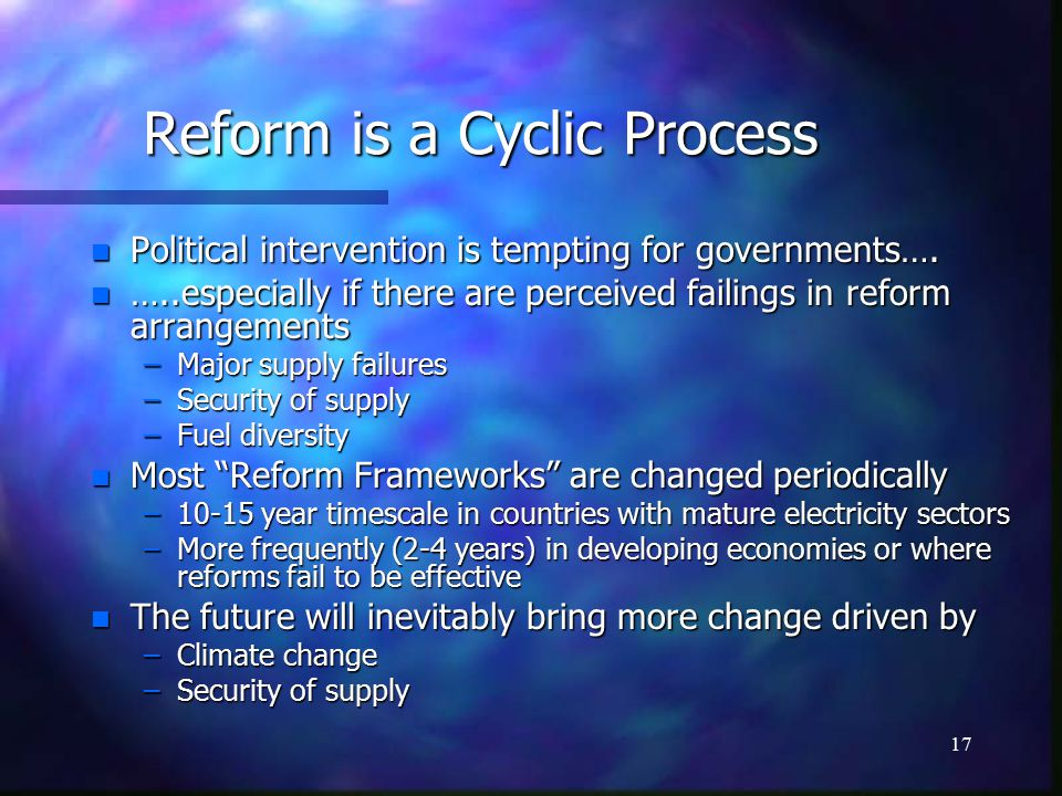 17 Reform is a Cyclic Process n Political intervention is tempting for governments….