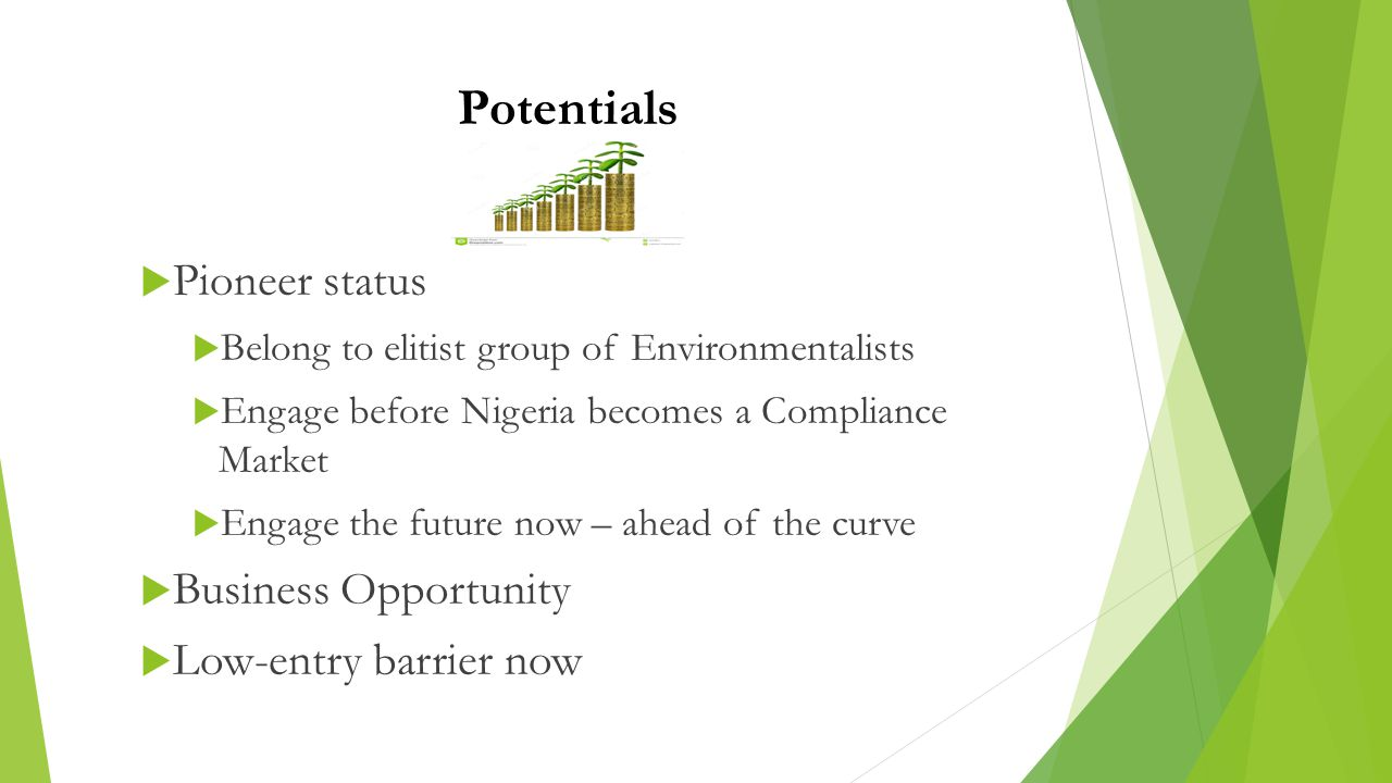 Potentials  Pioneer status  Belong to elitist group of Environmentalists  Engage before Nigeria becomes a Compliance Market  Engage the future now – ahead of the curve  Business Opportunity  Low-entry barrier now