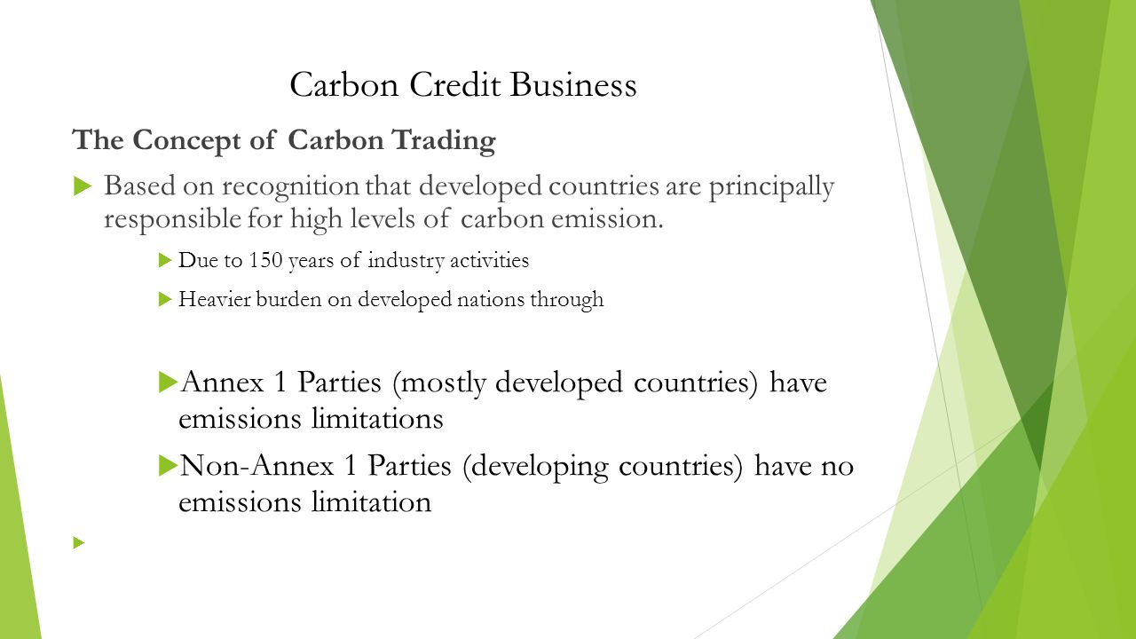 Carbon Credit Business The Concept of Carbon Trading  Based on recognition that developed countries are principally responsible for high levels of carbon emission.
