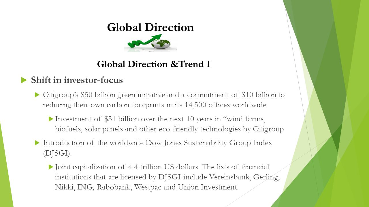 Global Direction Global Direction &Trend I  Shift in investor-focus  Citigroup's $50 billion green initiative and a commitment of $10 billion to reducing their own carbon footprints in its 14,500 offices worldwide  Investment of $31 billion over the next 10 years in wind farms, biofuels, solar panels and other eco-friendly technologies by Citigroup  Introduction of the worldwide Dow Jones Sustainability Group Index (DJSGI).