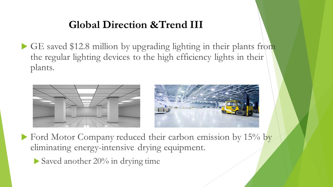 Global Direction &Trend III  GE saved $12.8 million by upgrading lighting in their plants from the regular lighting devices to the high efficiency lights in their plants.