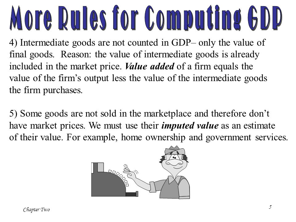 Chapter Two 5 4) Intermediate goods are not counted in GDP– only the value of final goods.