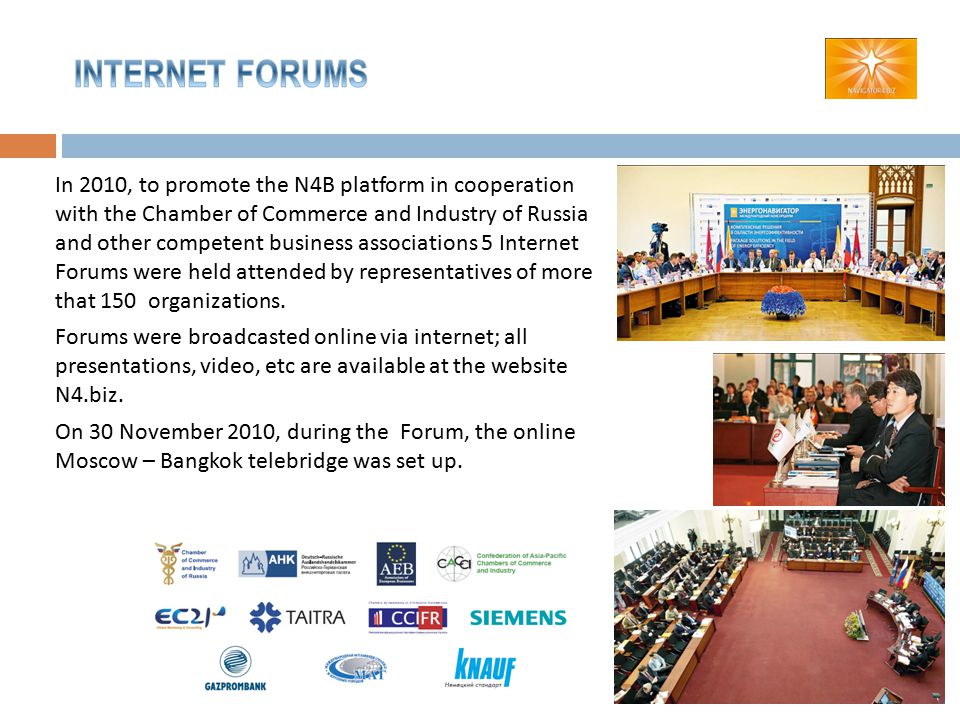 In 2010, to promote the N4B platform in cooperation with the Chamber of Commerce and Industry of Russia and other competent business associations 5 Internet Forums were held attended by representatives of more that 150 organizations.