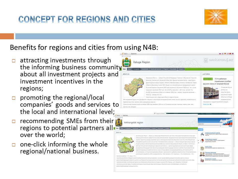 Benefits for regions and cities from using N4B:  attracting investments through the informing business community about all investment projects and investment incentives in the regions;  promoting the regional/local companies' goods and services to the local and international level;  recommending SMEs from their regions to potential partners all over the world;  one-click informing the whole regional/national business.