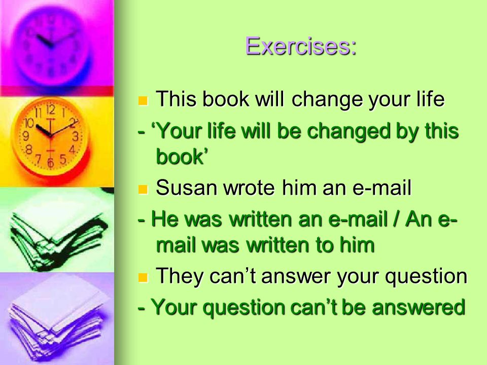 Exercises: This book will change your life This book will change your life - 'Your life will be changed by this book' Susan wrote him an  Susan wrote him an  - He was written an  / An e- mail was written to him They can't answer your question They can't answer your question - Your question can't be answered