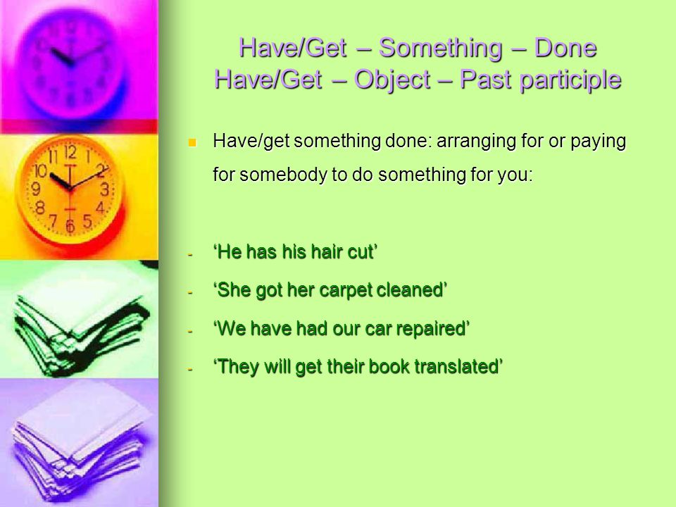 Have/Get – Something – Done Have/Get – Object – Past participle Have/get something done: arranging for or paying for somebody to do something for you: Have/get something done: arranging for or paying for somebody to do something for you: - 'He has his hair cut' - 'She got her carpet cleaned' - 'We have had our car repaired' - 'They will get their book translated'