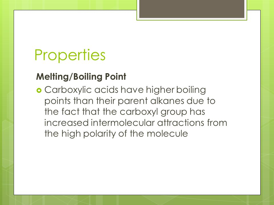 Properties Melting/Boiling Point  Carboxylic acids have higher boiling points than their parent alkanes due to the fact that the carboxyl group has increased intermolecular attractions from the high polarity of the molecule