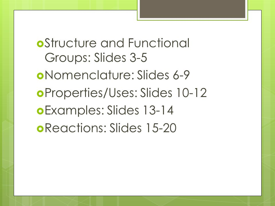  Structure and Functional Groups: Slides 3-5  Nomenclature: Slides 6-9  Properties/Uses: Slides  Examples: Slides  Reactions: Slides 15-20