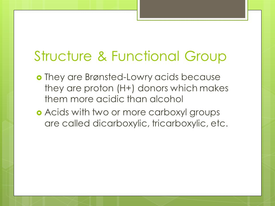Structure & Functional Group  They are Brønsted-Lowry acids because they are proton (H+) donors which makes them more acidic than alcohol  Acids with two or more carboxyl groups are called dicarboxylic, tricarboxylic, etc.