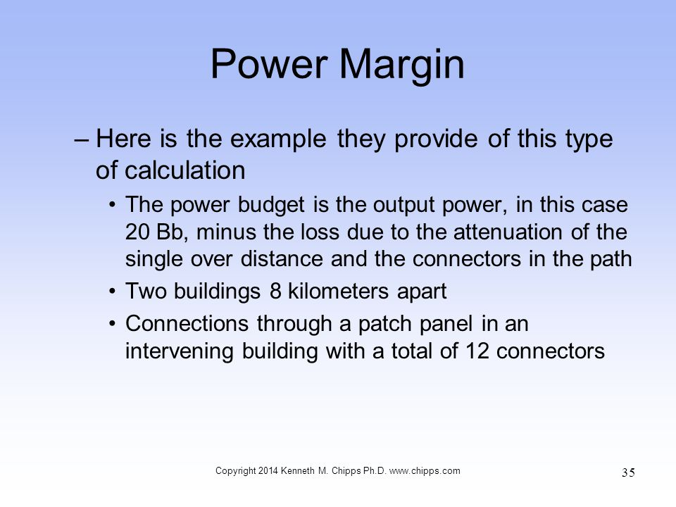 Power Margin –Here is the example they provide of this type of calculation The power budget is the output power, in this case 20 Bb, minus the loss due to the attenuation of the single over distance and the connectors in the path Two buildings 8 kilometers apart Connections through a patch panel in an intervening building with a total of 12 connectors Copyright 2014 Kenneth M.