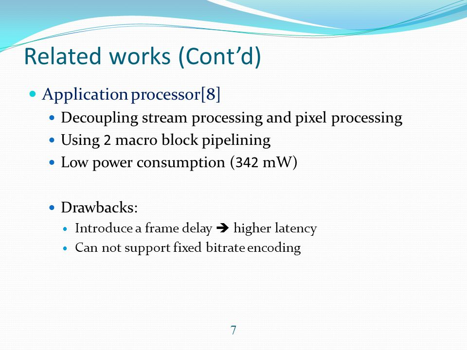 Related works (Cont'd) Application processor[8] Decoupling stream processing and pixel processing Using 2 macro block pipelining Low power consumption (342 mW) Drawbacks: Introduce a frame delay  higher latency Can not support fixed bitrate encoding 7