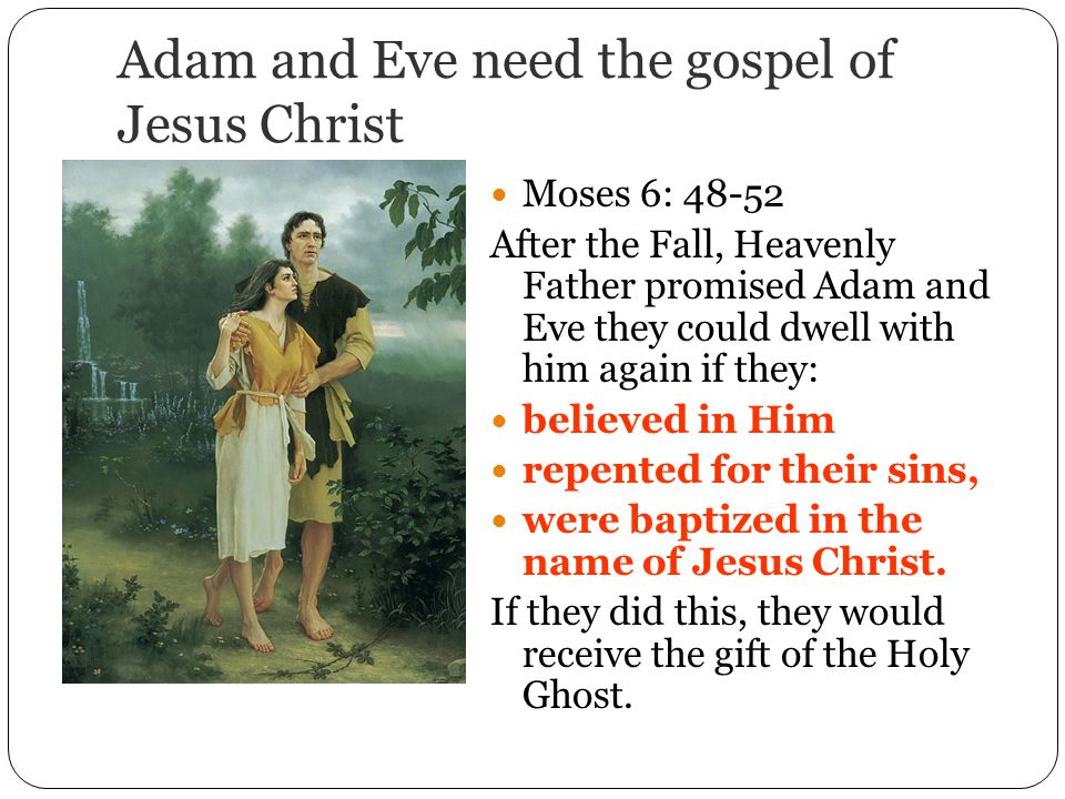 Adam and Eve need the gospel of Jesus Christ Moses 6: After the Fall, Heavenly Father promised Adam and Eve they could dwell with him again if they: believed in Him repented for their sins, were baptized in the name of Jesus Christ.