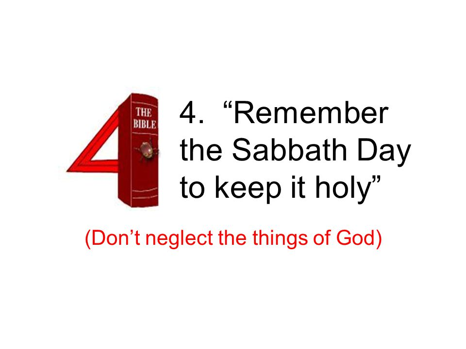 4. Remember the Sabbath Day to keep it holy (Don't neglect the things of God) 4 th – sabbath