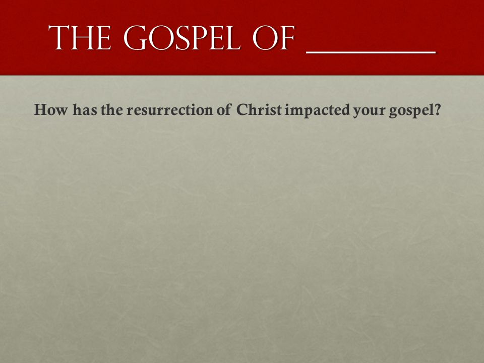 The gospel of ________ How has the resurrection of Christ impacted your gospel