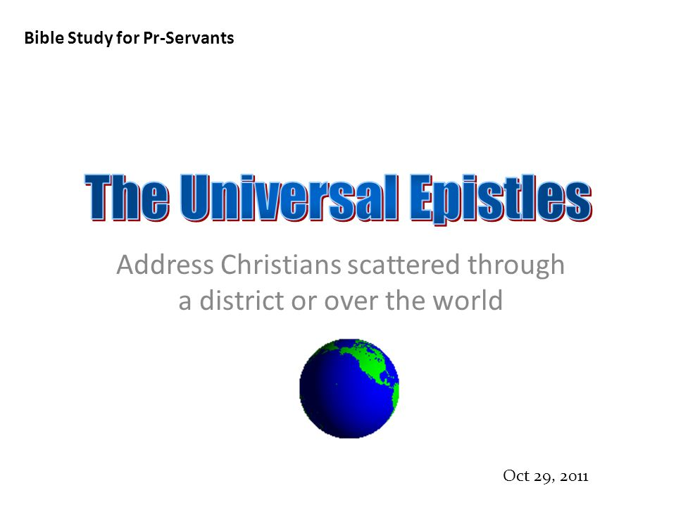 Bible Study for Pr-Servants Oct 29, 2011 Address Christians scattered through a district or over the world